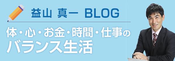 益山 真一 BLOG【体・心・お金・時間・仕事のバランス生活】